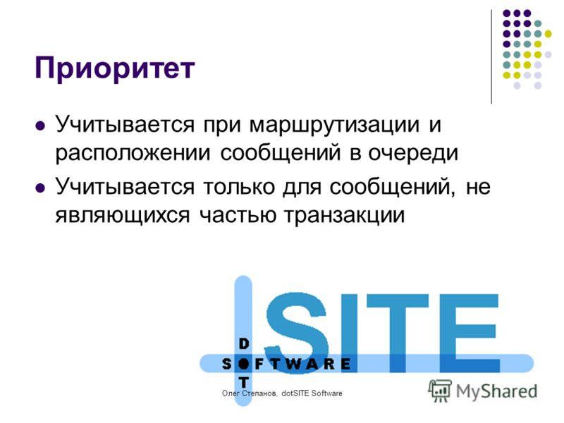 Олег Степанов, dotSITE Software Приоритет Учитывается при маршрутизации и расположении сообщений в очереди Учитывается только для сообщений, не являющихся частью транзакции