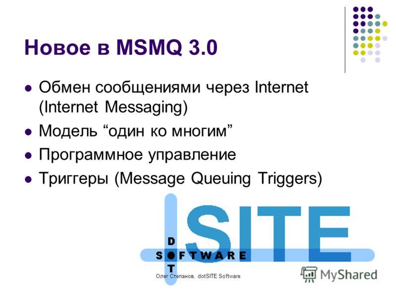 Олег Степанов, dotSITE Software Новое в MSMQ 3.0 Обмен сообщениями через Internet (Internet Messaging) Модель один ко многим Программное управление Триггеры (Message Queuing Triggers)