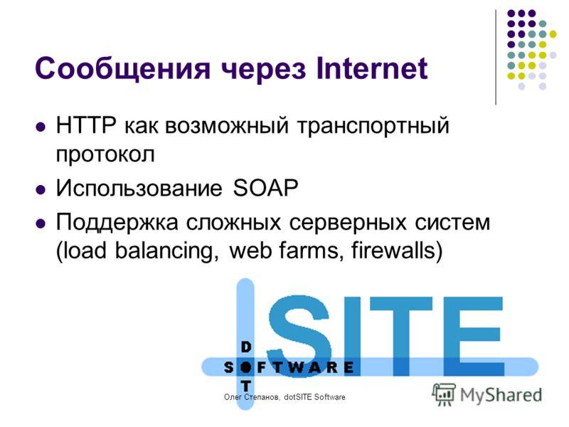 Олег Степанов, dotSITE Software Сообщения через Internet HTTP как возможный транспортный протокол Использование SOAP Поддержка сложных серверных систем (load balancing, web farms, firewalls)