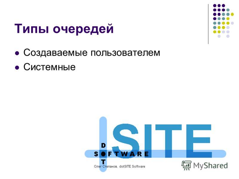 Олег Степанов, dotSITE Software Типы очередей Создаваемые пользователем Системные