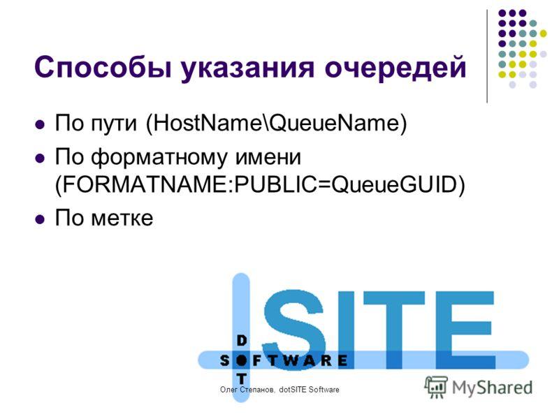 Олег Степанов, dotSITE Software Способы указания очередей По пути (HostName\QueueName) По форматному имени (FORMATNAME:PUBLIC=QueueGUID) По метке