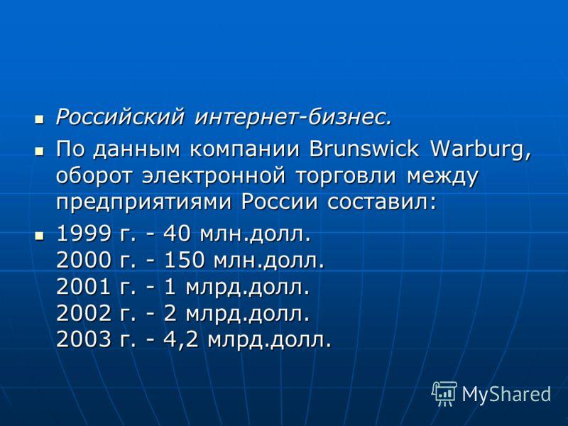 Российский интернет-бизнес. Российский интернет-бизнес. По данным компании Brunswick Warburg, оборот электронной торговли между предприятиями России составил: По данным компании Brunswick Warburg, оборот электронной торговли между предприятиями Росси