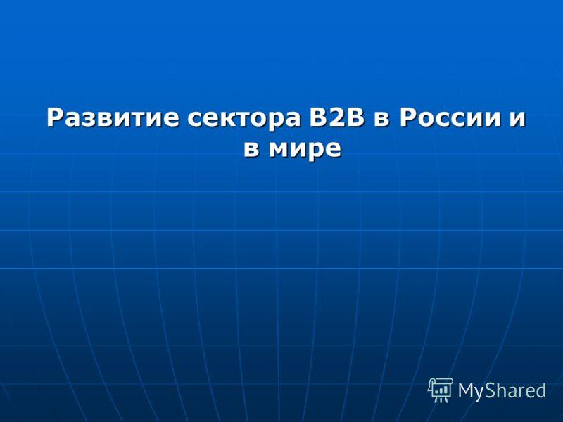 Развитие сектора В2В в России и в мире Развитие сектора В2В в России и в мире