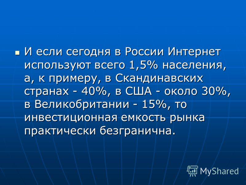 И если сегодня в России Интернет используют всего 1,5% населения, а, к примеру, в Скандинавских странах - 40%, в США - около 30%, в Великобритании - 15%, то инвестиционная емкость рынка практически безгранична. И если сегодня в России Интернет исполь