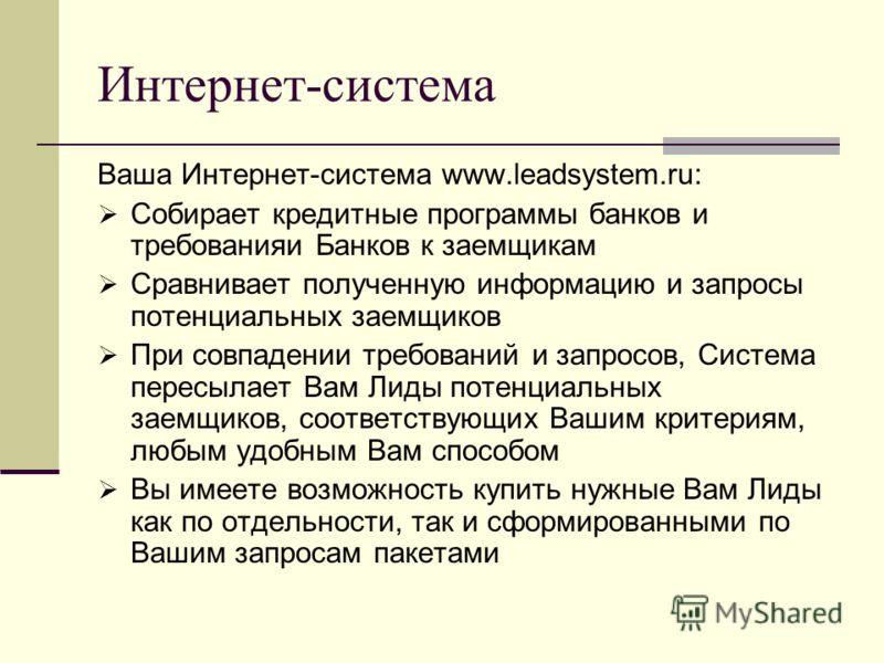 Интернет-система Ваша Интернет-система www.leadsystem.ru: Собирает кредитные программы банков и требованияи Банков к заемщикам Сравнивает полученную информацию и запросы потенциальных заемщиков При совпадении требований и запросов, Система пересылает