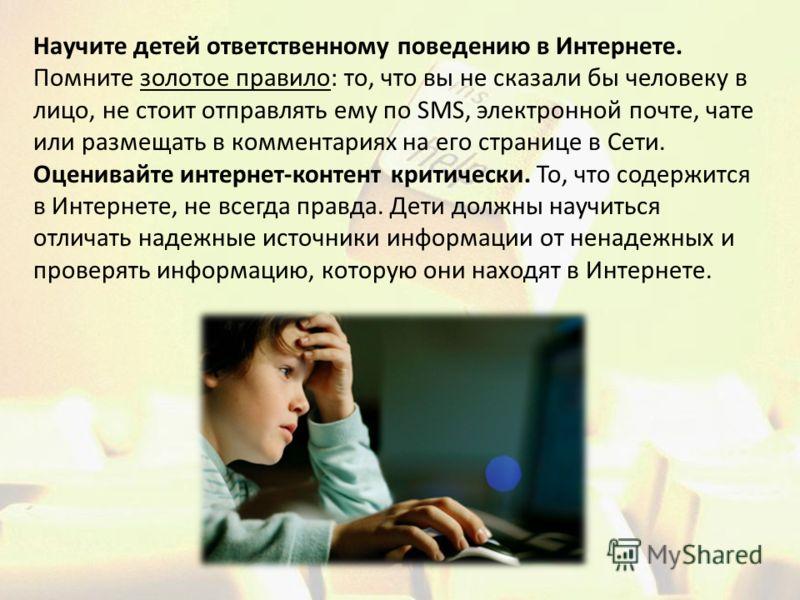 Научите детей ответственному поведению в Интернете. Помните золотое правило: то, что вы не сказали бы человеку в лицо, не стоит отправлять ему по SMS, электронной почте, чате или размещать в комментариях на его странице в Сети. Оценивайте интернет-ко