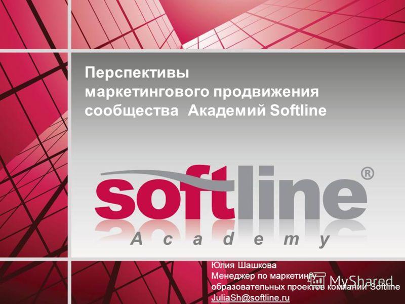 A c a d e m y Перспективы маркетингового продвижения сообщества Академий Softline Юлия Шашкова Менеджер по маркетингу образовательных проектов компании Softline JuliaSh@softline.ru