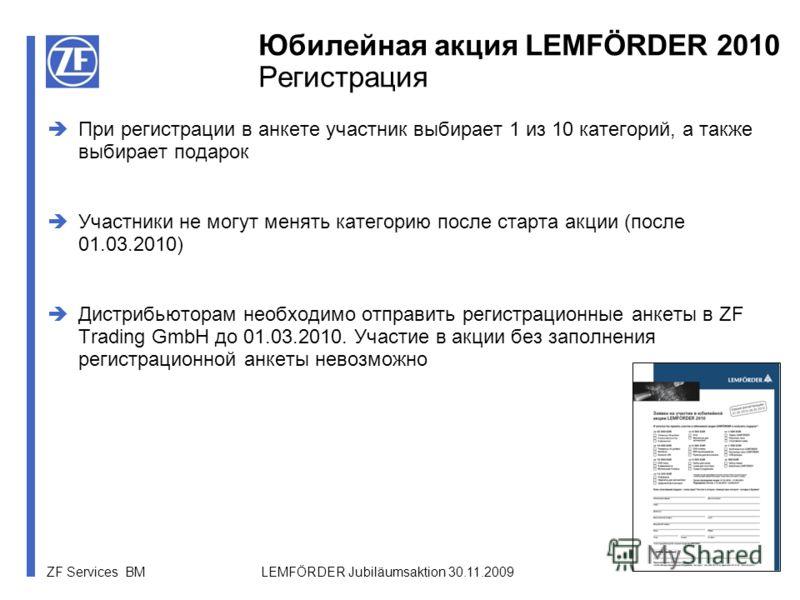 ZF Services BM LEMFÖRDER Jubiläumsaktion 30.11.2009 При регистрации в анкете участник выбирает 1 из 10 категорий, а также выбирает подарок Участники не могут менять категорию после старта акции (после 01.03.2010) Дистрибьюторам необходимо отправить р