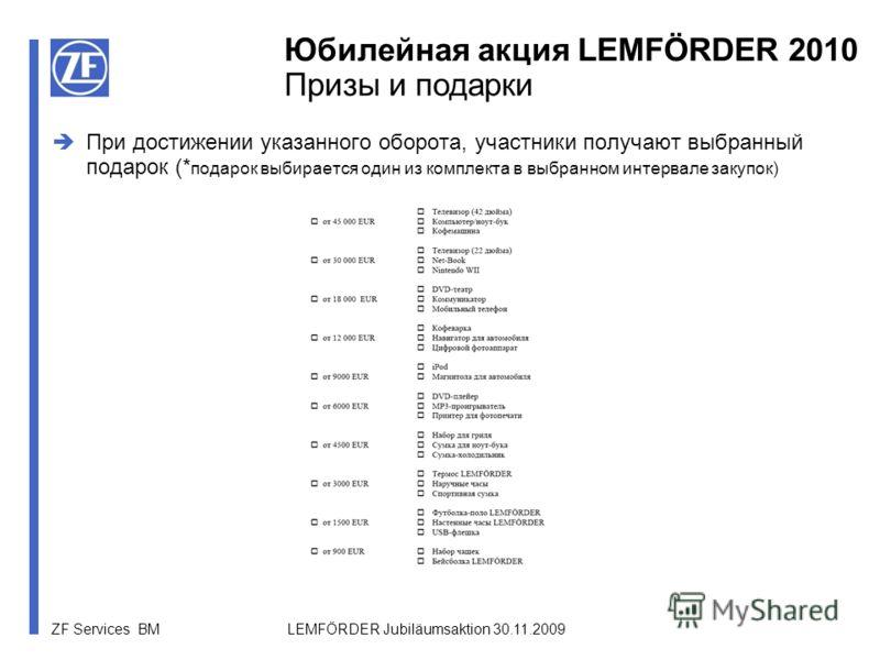 ZF Services BM LEMFÖRDER Jubiläumsaktion 30.11.2009 Юбилейная акция LEMFÖRDER 2010 Призы и подарки При достижении указанного оборота, участники получают выбранный подарок (* подарок выбирается один из комплекта в выбранном интервале закупок)