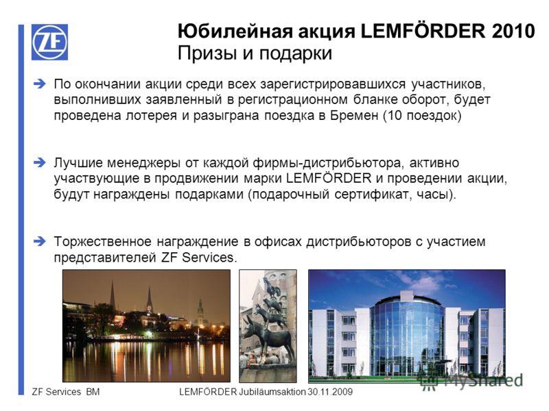 ZF Services BM LEMFÖRDER Jubiläumsaktion 30.11.2009 По окончании акции среди всех зарегистрировавшихся участников, выполнивших заявленный в регистрационном бланке оборот, будет проведена лотерея и разыграна поездка в Бремен (10 поездок) Лучшие менедж
