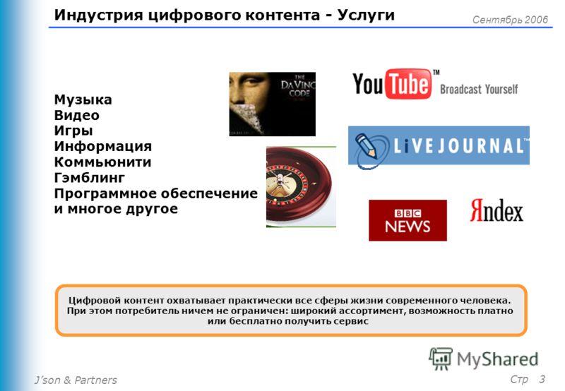 Json & Partners Сентябрь 2006 Стр 3 Индустрия цифрового контента - Услуги Музыка Видео Игры Информация Коммьюнити Гэмблинг Программное обеспечение и многое другое Цифровой контент охватывает практически все сферы жизни современного человека. При этом