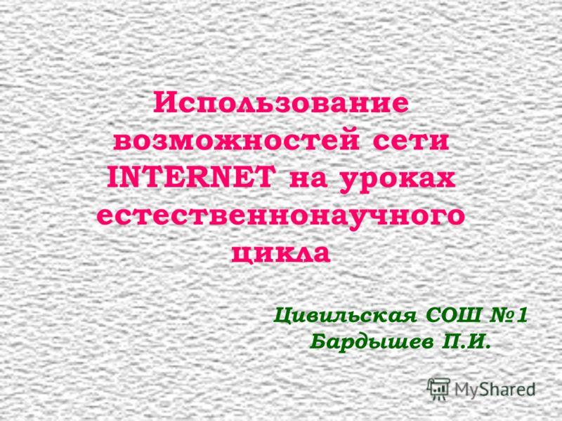 Использование возможностей сети INTERNET на уроках естественнонаучного цикла Цивильская СОШ 1 Бардышев П.И.
