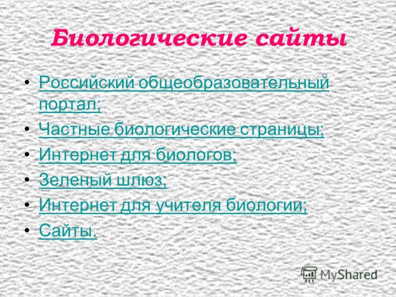 Биологические сайты Российский общеобразовательный портал;Российский общеобразовательный портал; Частные биологические страницы; Интернет для биологов; Зеленый шлюз; Интернет для учителя биологии; Сайты.