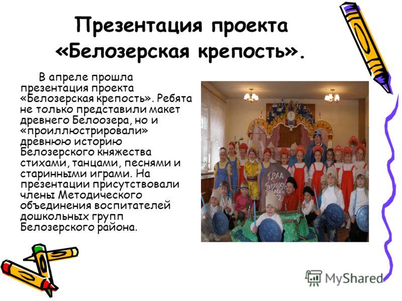Презентация проекта «Белозерская крепость». В апреле прошла презентация проекта «Белозерская крепость». Ребята не только представили макет древнего Белоозера, но и «проиллюстрировали» древнюю историю Белозерского княжества стихами, танцами, песнями и