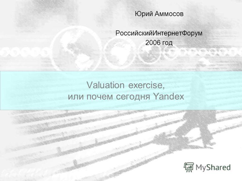 Valuation exercise, или почем сегодня Yandex Юрий Аммосов РоссийскийИнтернетФорум 2006 год
