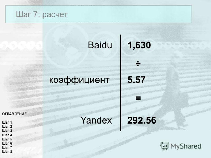 ОГЛАВЛЕНИЕ Шаг 1 Шаг 2 Шаг 3 Шаг 4 Шаг 5 Шаг 6 Шаг 7 Шаг 8 Шаг 7: расчет Baidu Yandex коэффициент 1,630 292.56 5.57 ÷ =