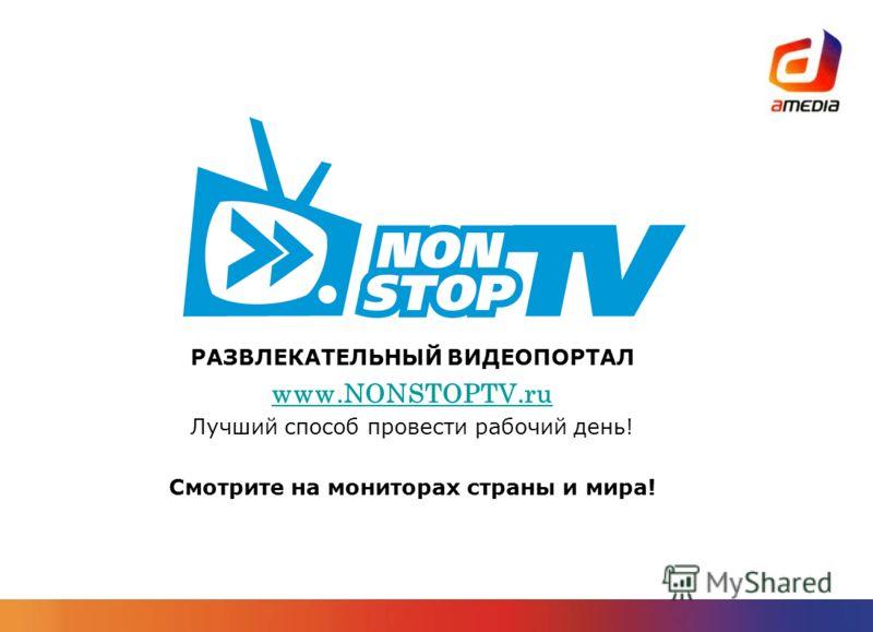 РАЗВЛЕКАТЕЛЬНЫЙ ВИДЕОПОРТАЛ www.NONSTOPTV.ru Лучший способ провести рабочий день! Смотрите на мониторах страны и мира!