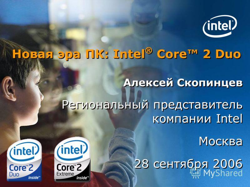 Новая эра ПК: Intel ® Core 2 Duo Алексей Скопинцев Региональный представитель компании Intel Москва 28 сентября 2006 Алексей Скопинцев Региональный представитель компании Intel Москва 28 сентября 2006