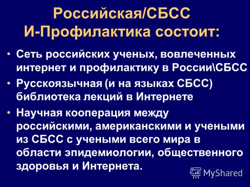Российская/СБCС И-Профилактика состоит: Сеть российских ученых, вовлеченных интернет и профилактику в России\СБСС Русскоязычная (и на языках СБСС) библиотека лекций в Интернете Научная кооперация между российскими, американскими и учеными из СБСС с у