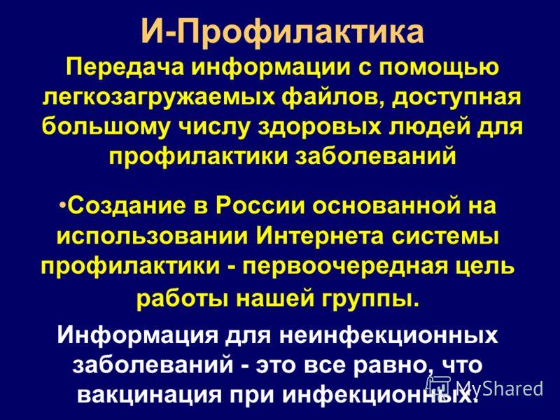 И-Профилактика Передача информации с помощью легкозагружаемых файлов, доступная большому числу здоровых людей для профилактики заболеваний Создание в России основанной на использовании Интернета системы профилактики - первоочередная цель работы нашей