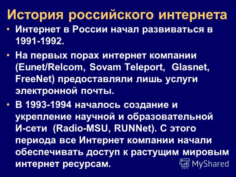 История российского интернета Интернет в России начал развиваться в 1991-1992. На первых порах интернет компании (Eunet/Relcom, Sovam Teleport, Glasnet, FreeNet) предоставляли лишь услуги электронной почты. В 1993-1994 началось создание и укрепление