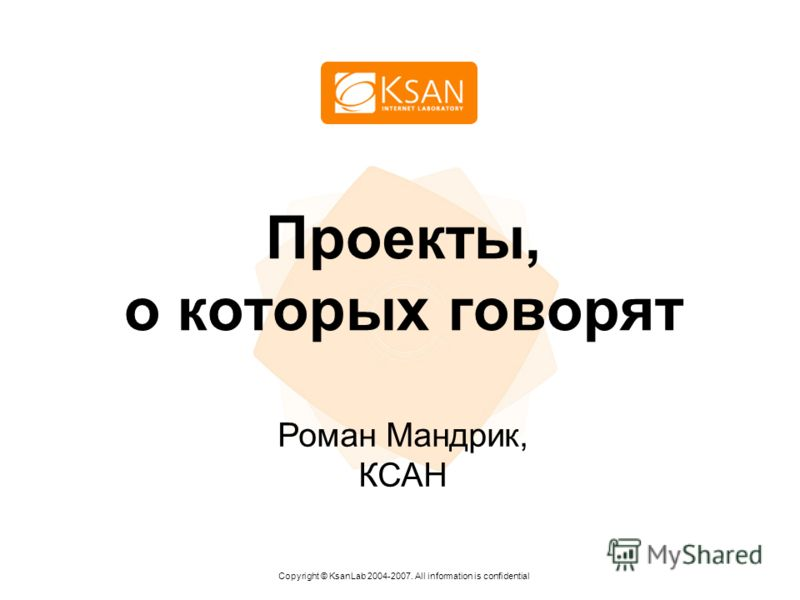Проекты, о которых говорят Copyright © KsanLab 2004-2007. All information is confidential Роман Мандрик, КСАН