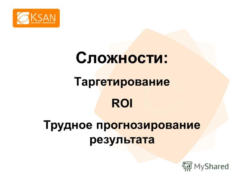 www.ksan.ru Сложности: Таргетирование ROI Трудное прогнозирование результата