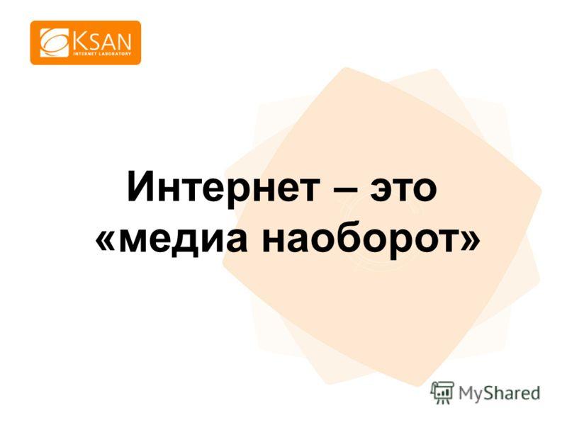 www.ksan.ru Интернет – это «медиа наоборот»
