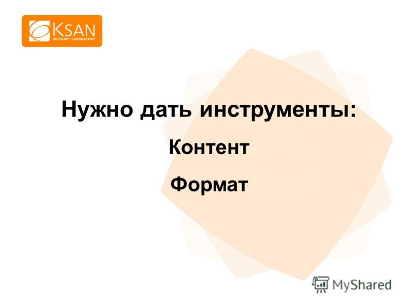 www.ksan.ru Нужно дать инструменты: Контент Формат