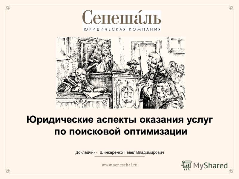 Юридические аспекты оказания услуг по поисковой оптимизации по поисковой оптимизации Докладчик - Шинкаренко Павел Владимирович