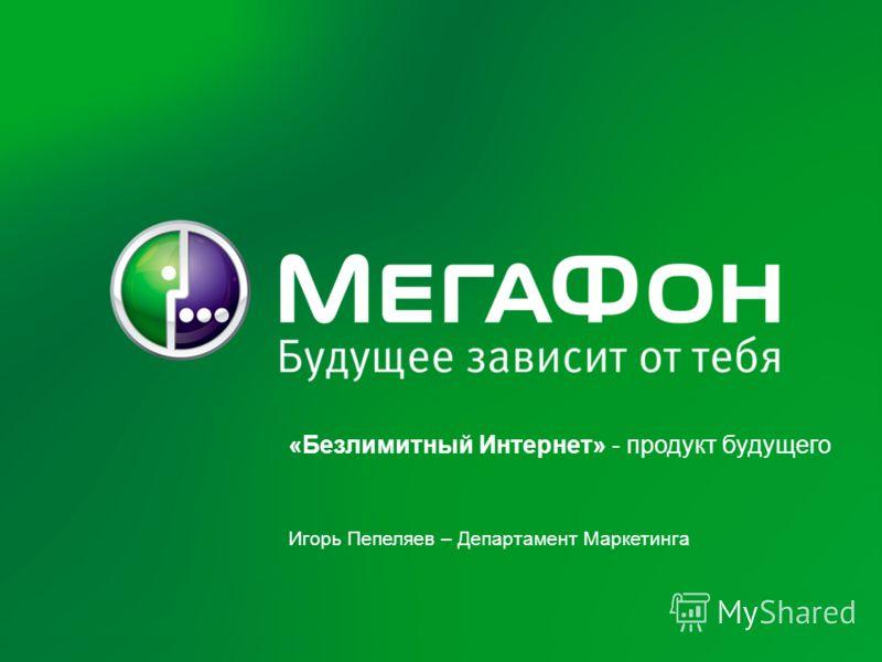 «Безлимитный Интернет» - продукт будущего Игорь Пепеляев – Департамент Маркетинга