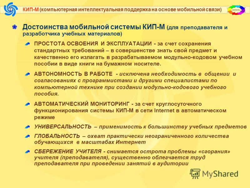 КИП-М (компьютерная интеллектуальная поддержка на основе мобильной связи) Достоинства мобильной системы КИП-М (для преподавателя и разработчика учебных материалов) ПРОСТОТА ОСВОЕНИЯ И ЭКСПЛУАТАЦИИ - за счет сохранения стандартных требований – в совер