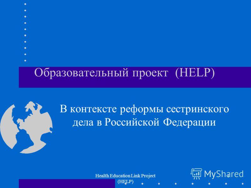 Health Education Link Project (HELP) 1 Образовательный проект (HELP) В контексте реформы сестринского дела в Российской Федерации