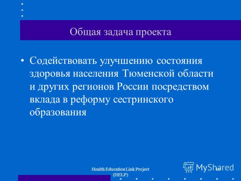 Health Education Link Project (HELP) 19 Общая задача проекта Содействовать улучшению состояния здоровья населения Тюменской области и других регионов России посредством вклада в реформу сестринского образования