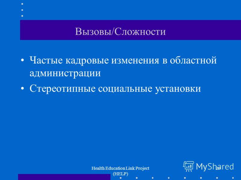 Health Education Link Project (HELP) 29 Вызовы/Сложности Частые кадровые изменения в областной администрации Стереотипные социальные установки