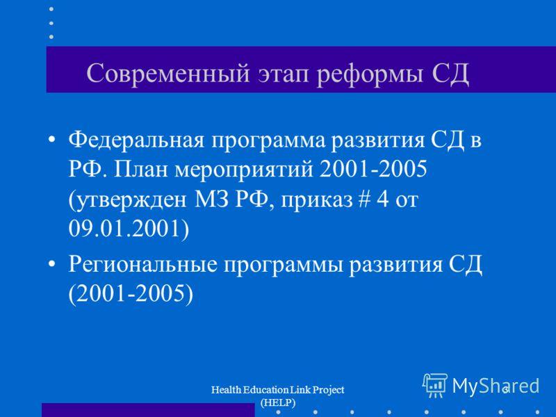 Health Education Link Project (HELP) 3 Современный этап реформы СД Федеральная программа развития СД в РФ. План мероприятий 2001-2005 (утвержден МЗ РФ, приказ # 4 от 09.01.2001) Региональные программы развития СД (2001-2005)