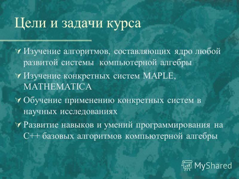 Цели и задачи курса Изучение алгоритмов, составляющих ядро любой развитой системы компьютерной алгебры Изучение конкретных систем MAPLE, MATHEMATICA Обучение применению конкретных систем в научных исследованиях Развитие навыков и умений программирова