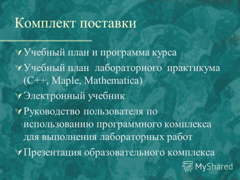 Комплект поставки Учебный план и программа курса Учебный план лабораторного практикума (C++, Maple, Mathematica) Электронный учебник Руководство пользователя по использованию программного комплекса для выполнения лабораторных работ Презентация образо