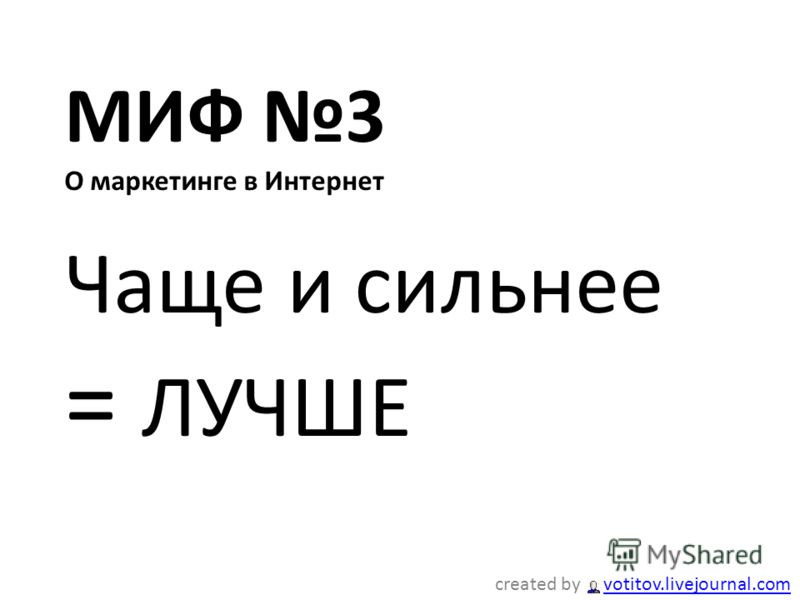 МИФ 3 О маркетинге в Интернет Чаще и сильнее = ЛУЧШЕ created by votitov.livejournal.comvotitov.livejournal.com