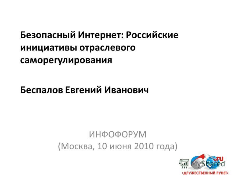 Безопасный Интернет: Российские инициативы отраслевого саморегулирования Беспалов Евгений Иванович ИНФОФОРУМ (Москва, 10 июня 2010 года)