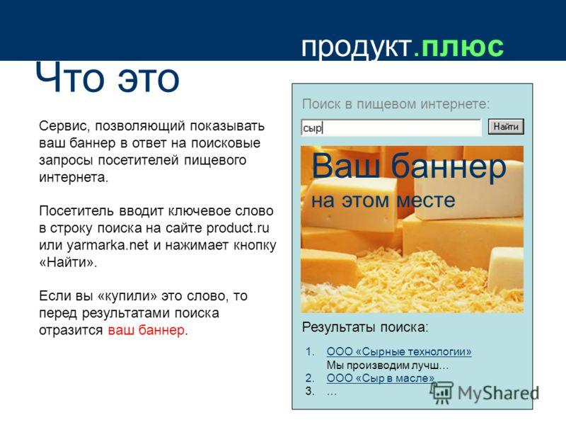 продукт.плюс Что это Сервис, позволяющий показывать ваш баннер в ответ на поисковые запросы посетителей пищевого интернета. Посетитель вводит ключевое слово в строку поиска на сайте product.ru или yarmarka.net и нажимает кнопку «Найти». Если вы «купи
