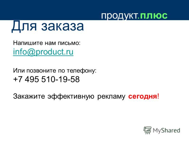 продукт.плюс Для заказа Напишите нам письмо: info@product.ru Или позвоните по телефону: +7 495 510-19-58 Закажите эффективную рекламу сегодня!