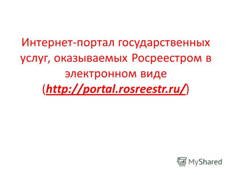 Интернет-портал государственных услуг, оказываемых Росреестром в электронном виде (http://portal.rosreestr.ru/)