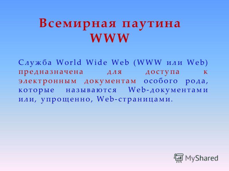 Всемирная паутина WWW Служба World Wide Web (WWW или Web) предназначена для доступа к электронным документам особого рода, которые называются Web-документами или, упрощенно, Web-страницами.