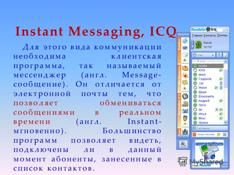 Instant Messaging, ICQ Для этого вида коммуникации необходима клиентская программа, так называемый мессенджер (англ. Message- сообщение). Он отличается от электронной почты тем, что позволяет обмениваться сообщениями в реальном времени (англ. Instant