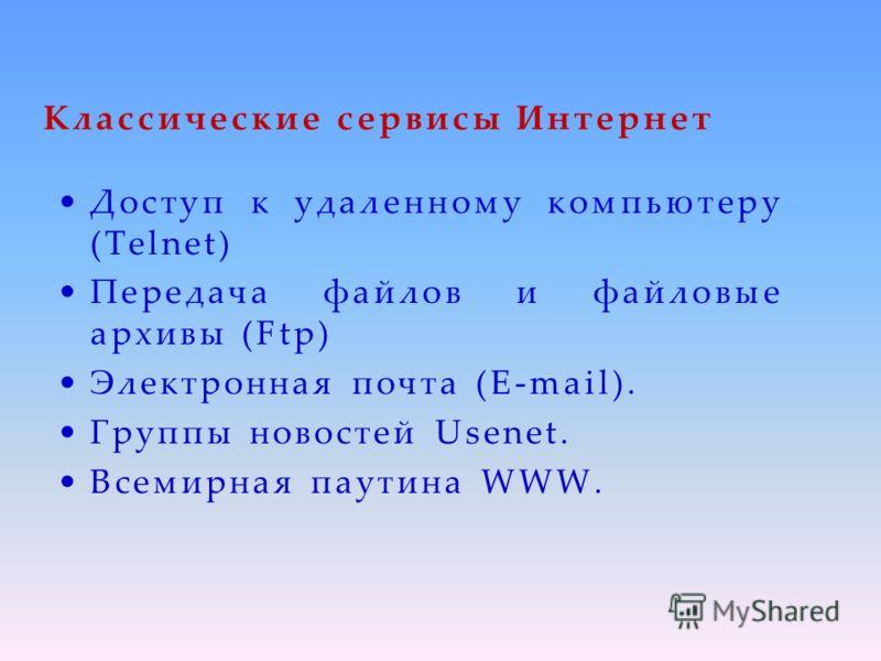 Классические сервисы Интернет Доступ к удаленному компьютеру (Telnet) Передача файлов и файловые архивы (Ftp) Электронная почта (E-mail). Группы новостей Usenet. Всемирная паутина WWW.