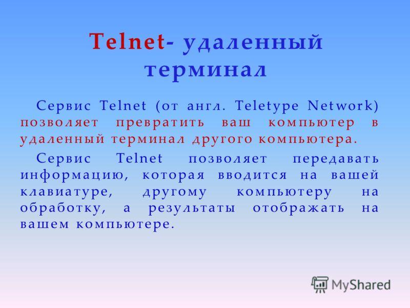 Telnet- удаленный терминал Сервис Telnet (от англ. Teletype Network) позволяет превратить ваш компьютер в удаленный терминал другого компьютера. Сервис Telnet позволяет передавать информацию, которая вводится на вашей клавиатуре, другому компьютеру н