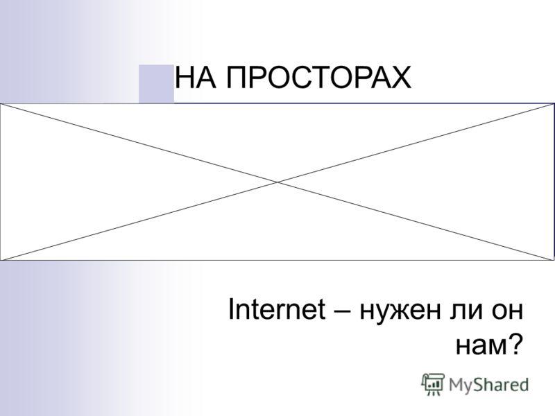 Internet – нужен ли он нам? НА ПРОСТОРАХ