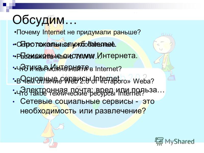 Почему Internet не придумали раньше? Сети: локальные и глобальные. Расскажите нам о WWW… Что и как можно найти в Internet? В чем отличие Web 2.0 от «старого» Weba? Что такое технические ресурсы Internet? Обсудим… Протоколы служб Internet. Поисковые с