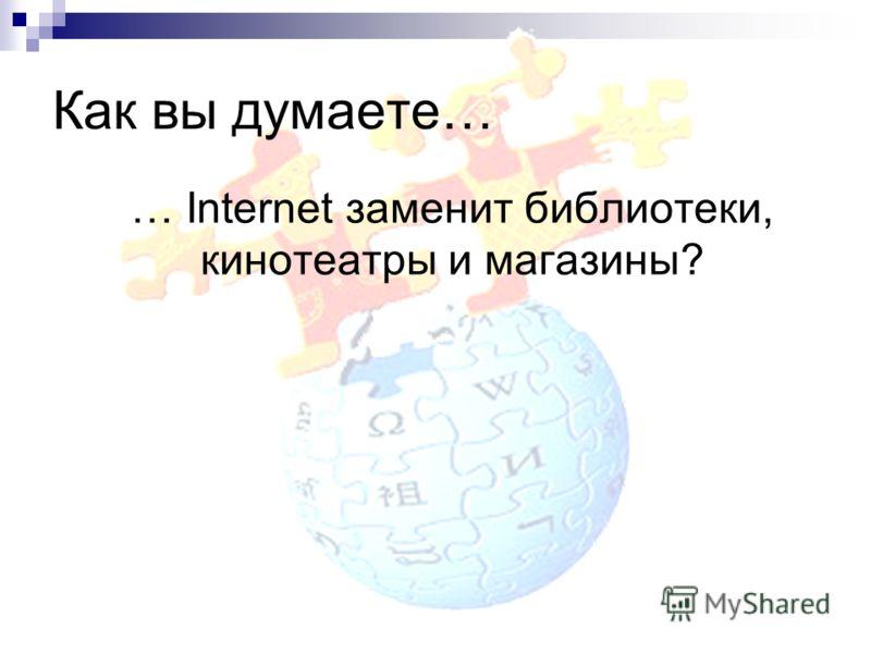 Как вы думаете… … Internet заменит библиотеки, кинотеатры и магазины?